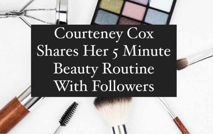 Courteney Cox Shares Her 5-Minute Makeup Routine, and Her One Beauty Mistake